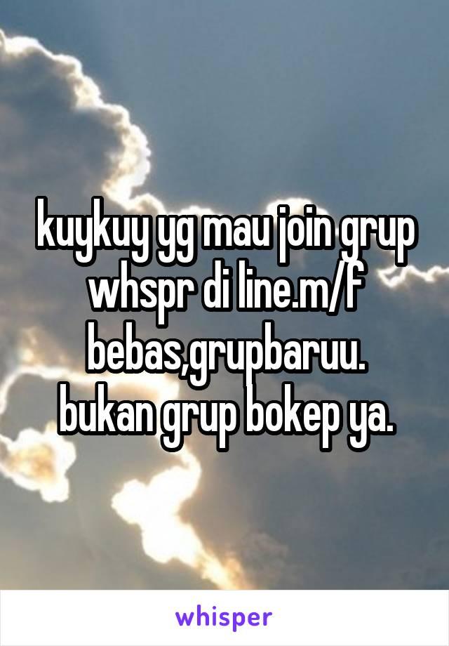 kuykuy yg mau join grup whspr di line.m/f bebas,grupbaruu. bukan grup bokep ya.