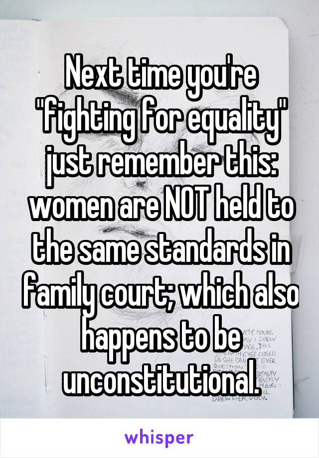 """Next time you're """"fighting for equality"""" just remember this: women are NOT held to the same standards in family court; which also happens to be unconstitutional."""