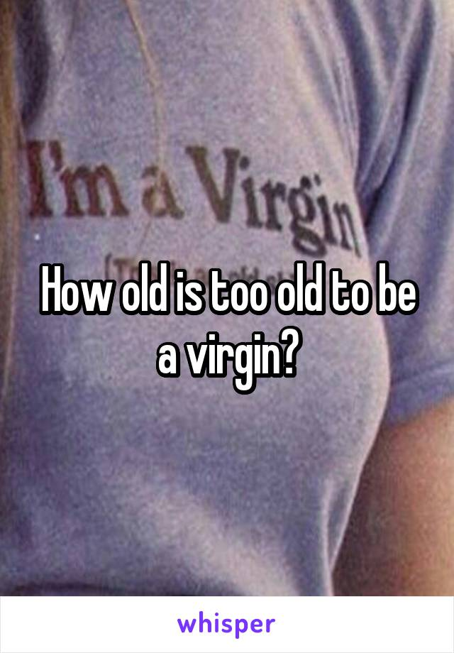 How old is too old to be a virgin?