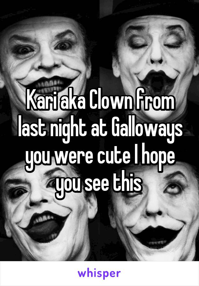Kari aka Clown from last night at Galloways you were cute I hope you see this