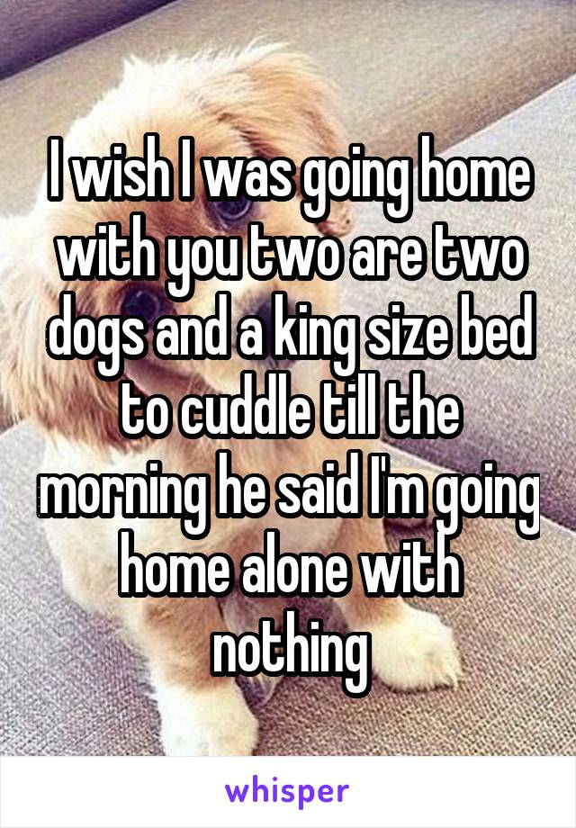 I wish I was going home with you two are two dogs and a king size bed to cuddle till the morning he said I'm going home alone with nothing