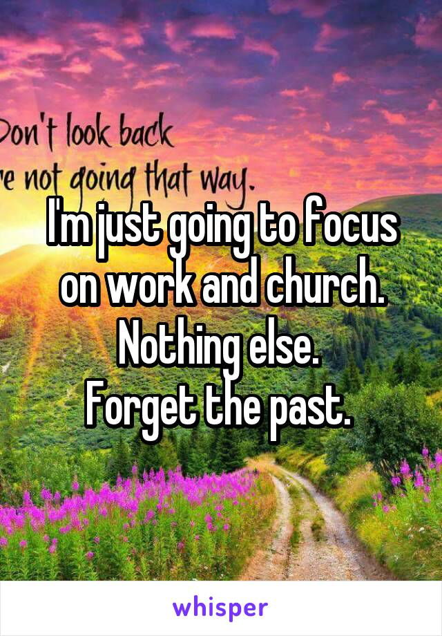I'm just going to focus on work and church. Nothing else.  Forget the past.