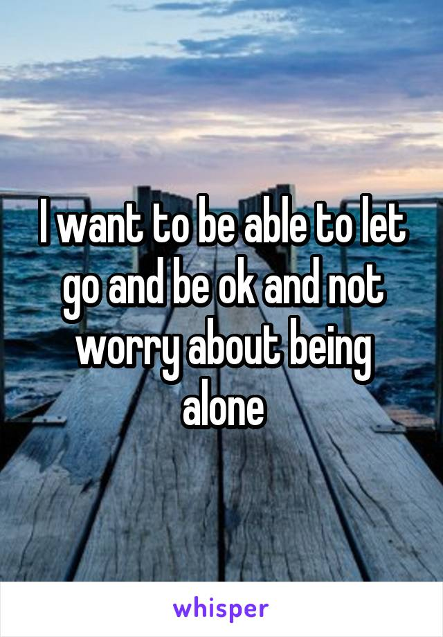 I want to be able to let go and be ok and not worry about being alone