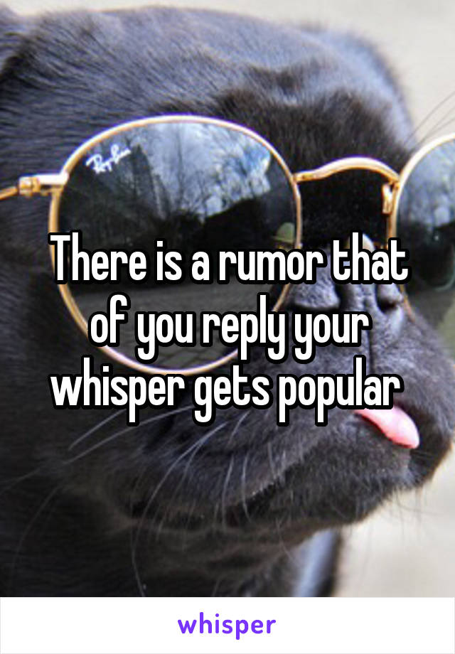 There is a rumor that of you reply your whisper gets popular