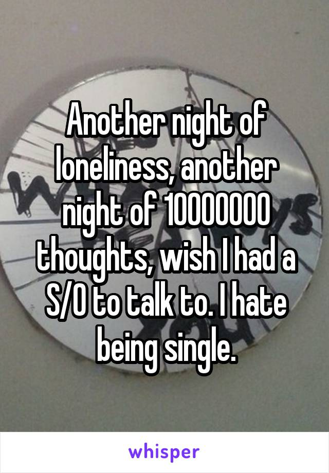Another night of loneliness, another night of 10000000 thoughts, wish I had a S/O to talk to. I hate being single.