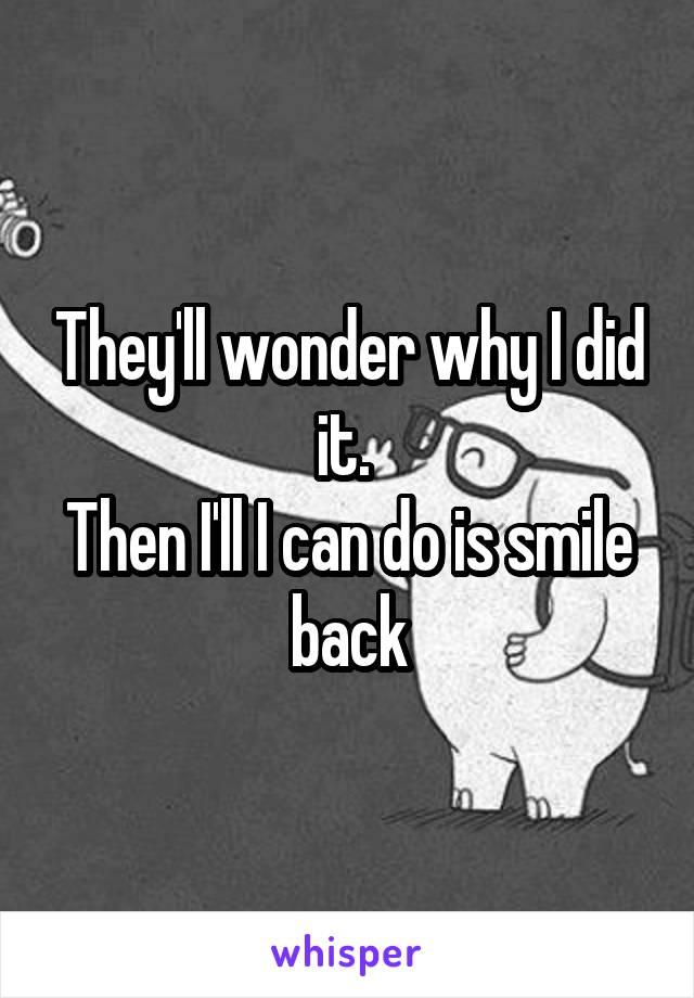 They'll wonder why I did it.  Then I'll I can do is smile back