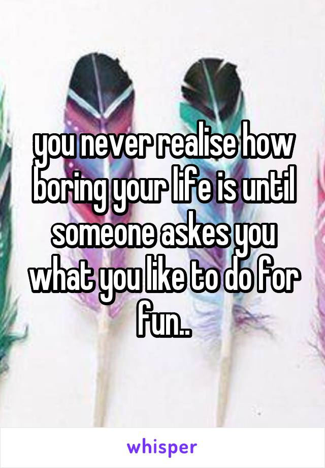 you never realise how boring your life is until someone askes you what you like to do for fun..