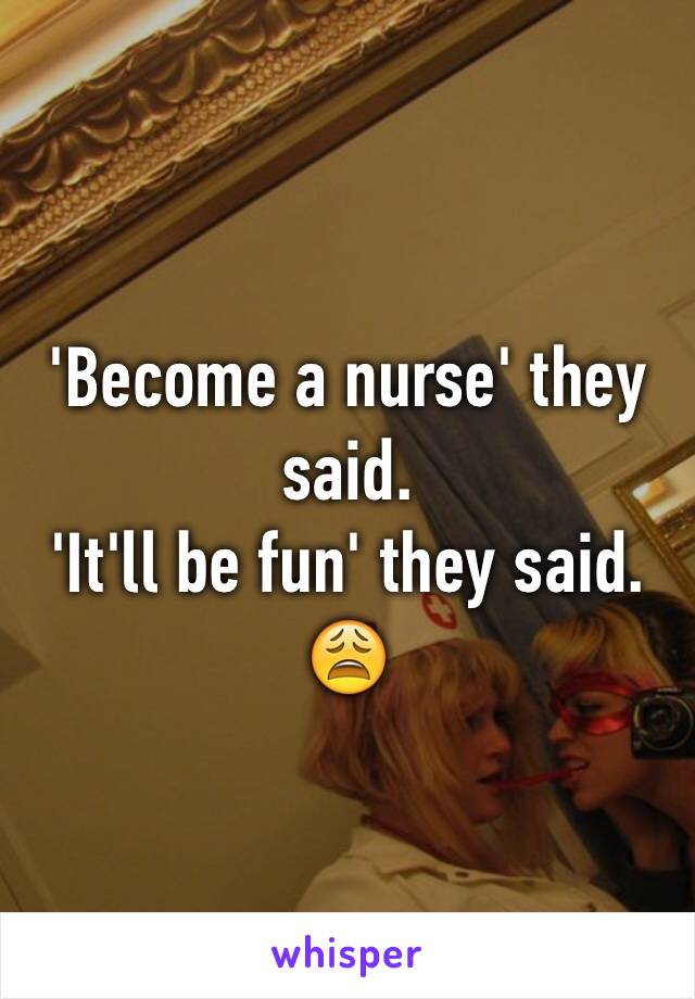 'Become a nurse' they said. 'It'll be fun' they said. 😩