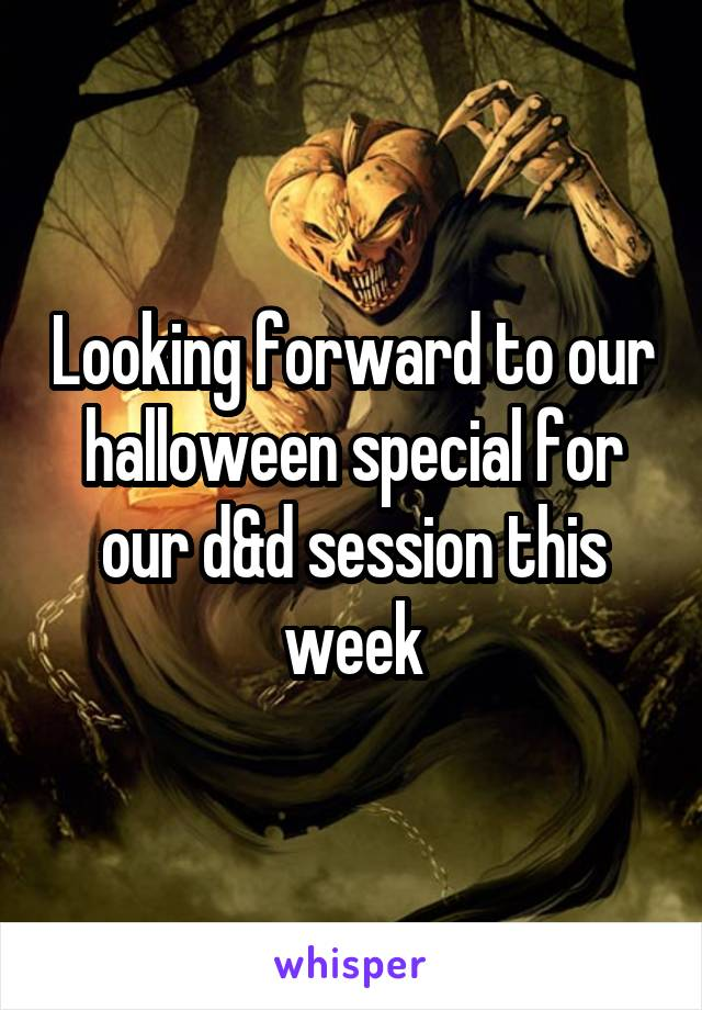 Looking forward to our halloween special for our d&d session this week