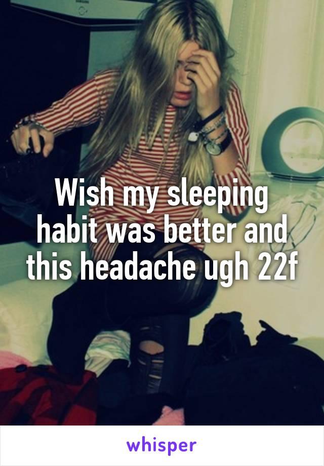Wish my sleeping habit was better and this headache ugh 22f