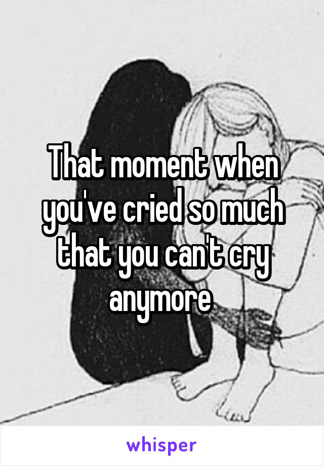 That moment when you've cried so much that you can't cry anymore