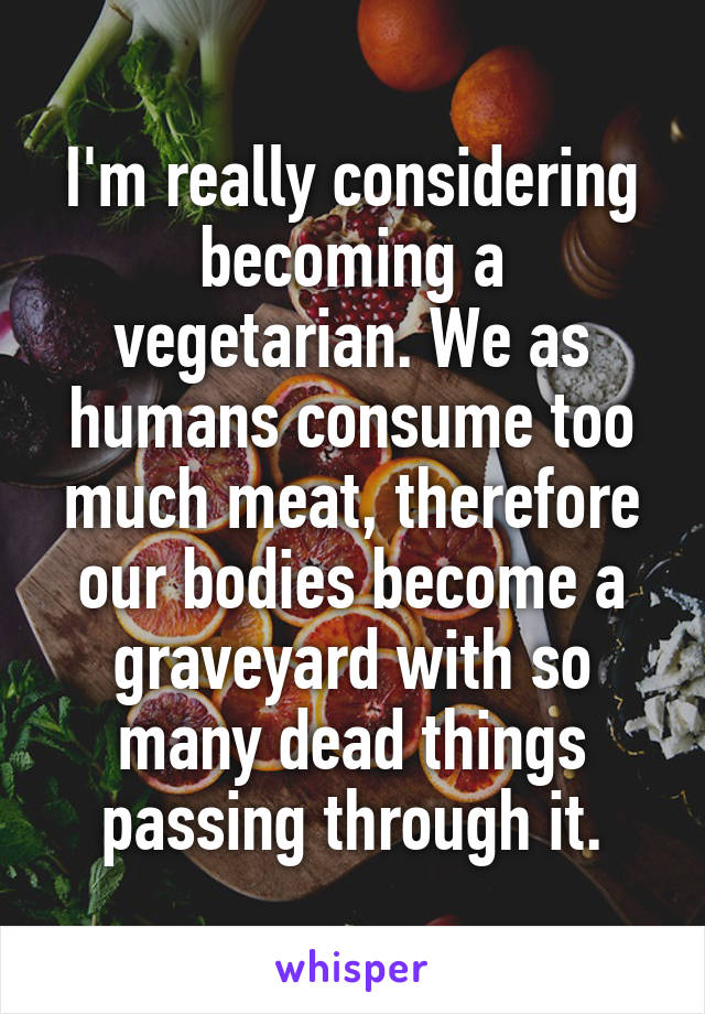 I'm really considering becoming a vegetarian. We as humans consume too much meat, therefore our bodies become a graveyard with so many dead things passing through it.
