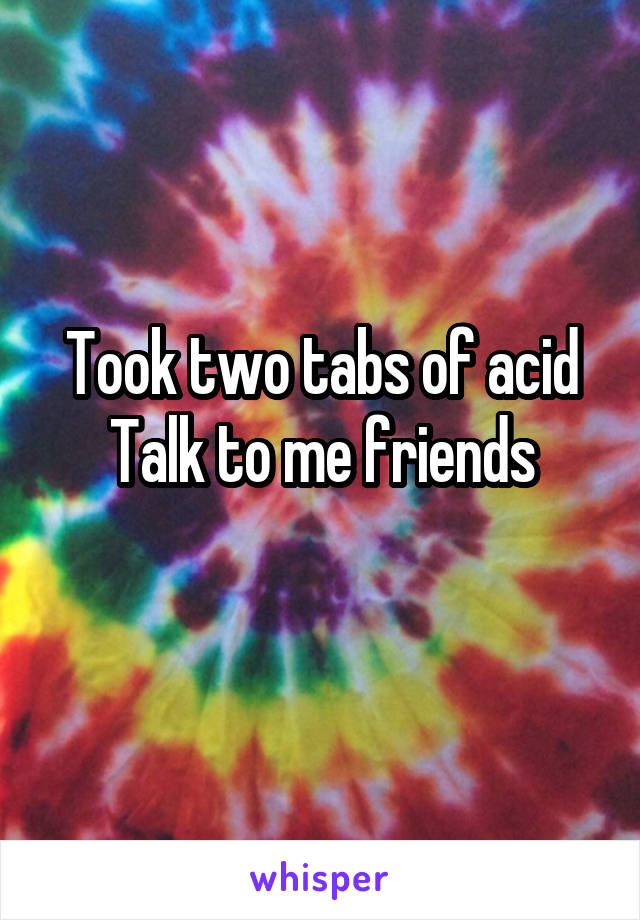 Took two tabs of acid Talk to me friends