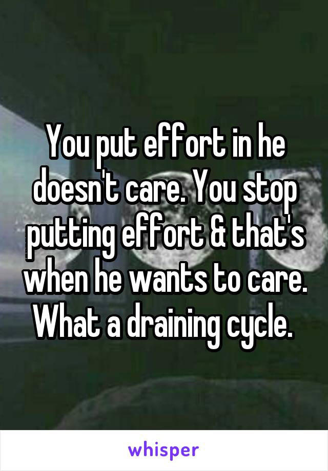 You put effort in he doesn't care. You stop putting effort & that's when he wants to care. What a draining cycle.