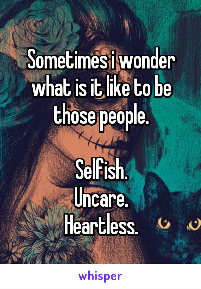 Sometimes i wonder what is it like to be those people.  Selfish. Uncare. Heartless.