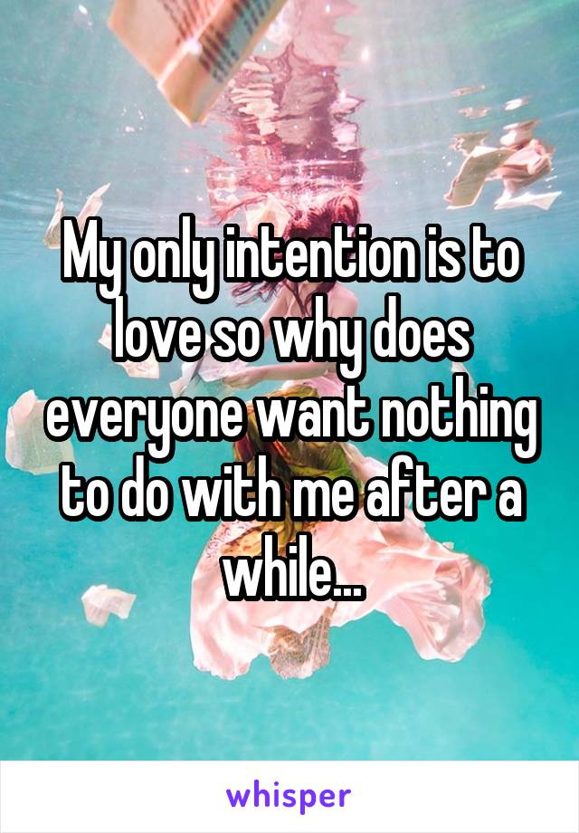 My only intention is to love so why does everyone want nothing to do with me after a while...