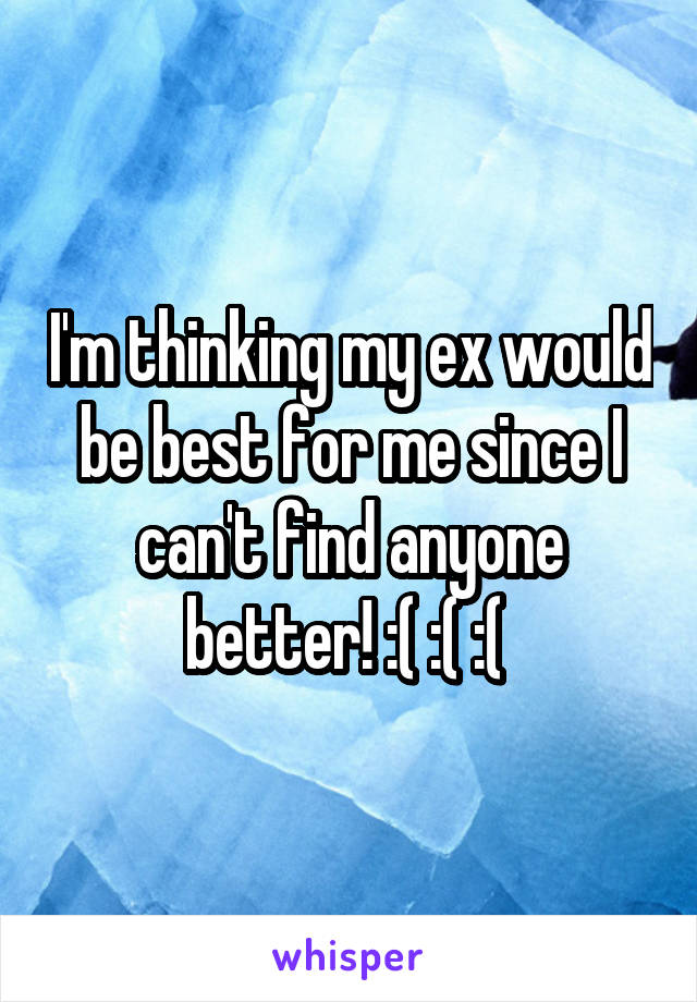 I'm thinking my ex would be best for me since I can't find anyone better! :( :( :(