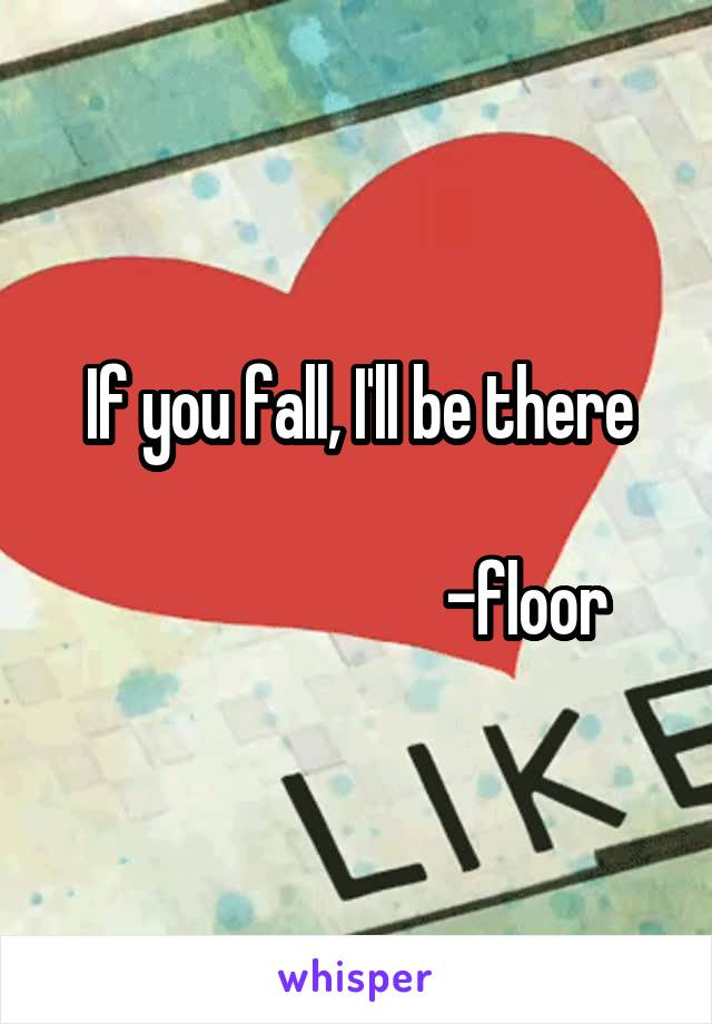 If you fall, I'll be there                            -floor