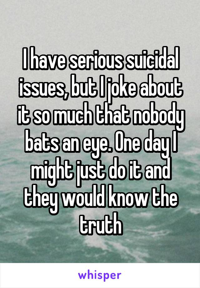 I have serious suicidal issues, but I joke about it so much that nobody bats an eye. One day I might just do it and they would know the truth