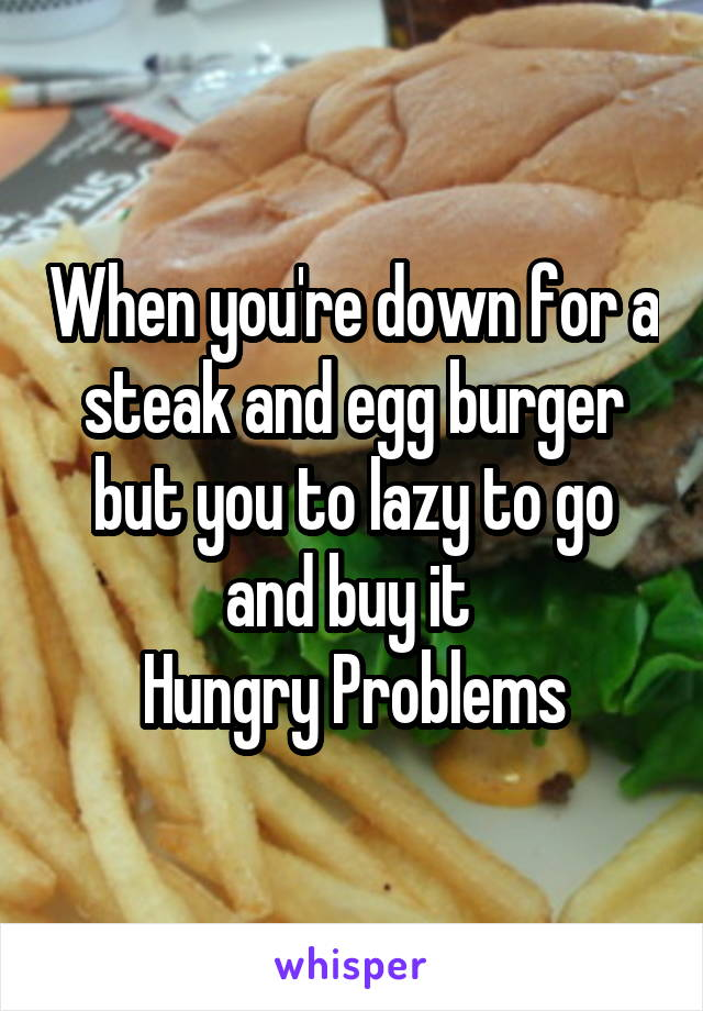 When you're down for a steak and egg burger but you to lazy to go and buy it  Hungry Problems