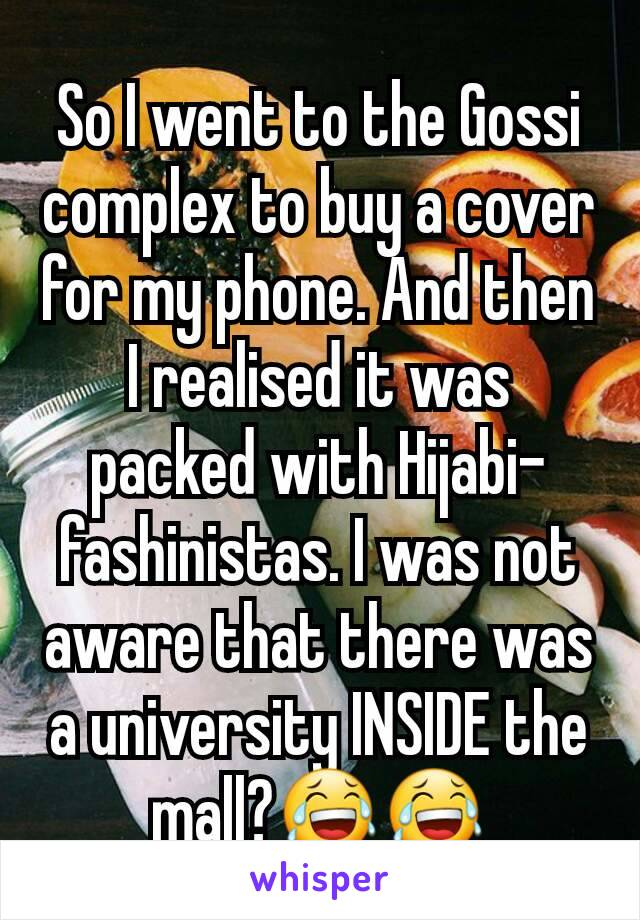 So I went to the Gossi complex to buy a cover for my phone. And then I realised it was packed with Hijabi-fashinistas. I was not aware that there was a university INSIDE the mall?😂😂