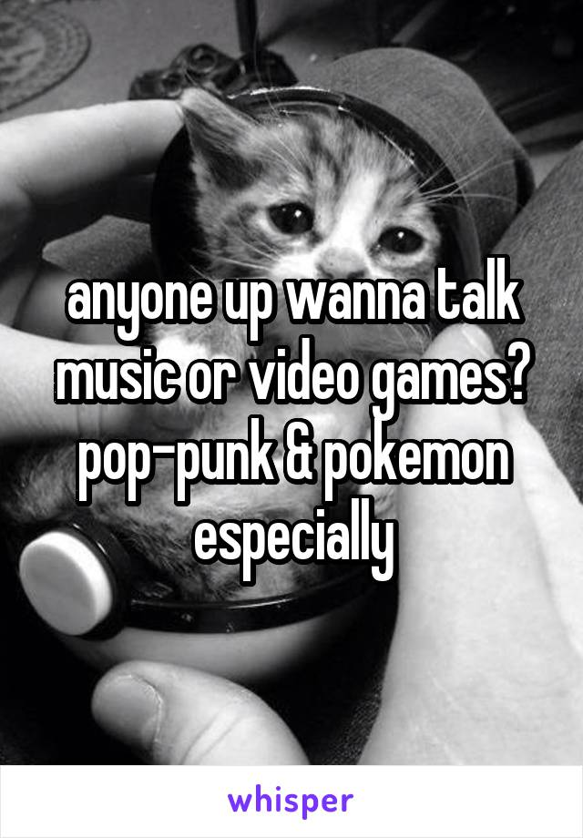 anyone up wanna talk music or video games? pop-punk & pokemon especially