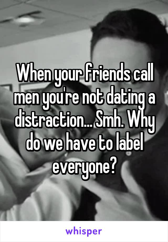 When your friends call men you're not dating a distraction... Smh. Why do we have to label everyone?