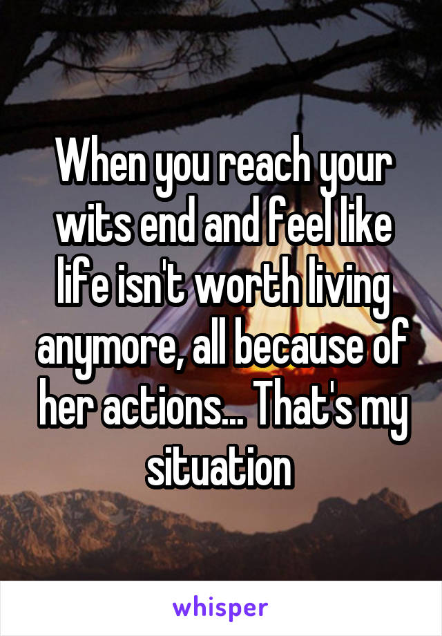 When you reach your wits end and feel like life isn't worth living anymore, all because of her actions... That's my situation