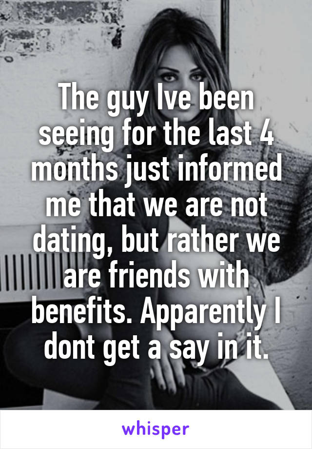 The guy Ive been seeing for the last 4 months just informed me that we are not dating, but rather we are friends with benefits. Apparently I dont get a say in it.
