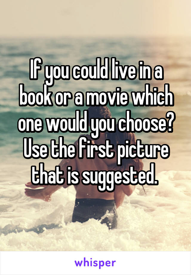 If you could live in a book or a movie which one would you choose? Use the first picture that is suggested.
