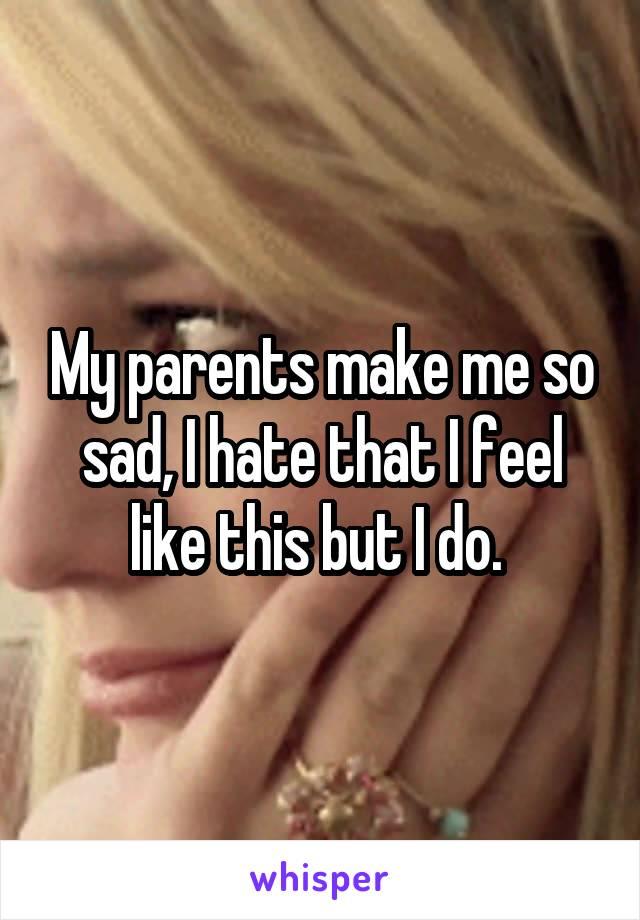 My parents make me so sad, I hate that I feel like this but I do.