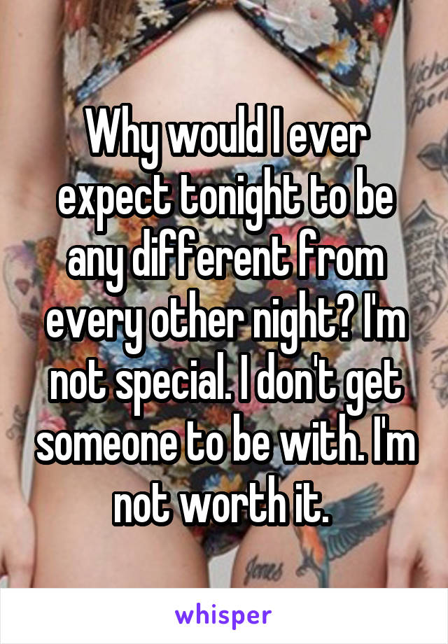 Why would I ever expect tonight to be any different from every other night? I'm not special. I don't get someone to be with. I'm not worth it.