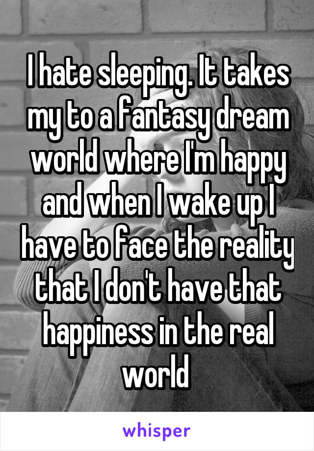 I hate sleeping. It takes my to a fantasy dream world where I'm happy and when I wake up I have to face the reality that I don't have that happiness in the real world