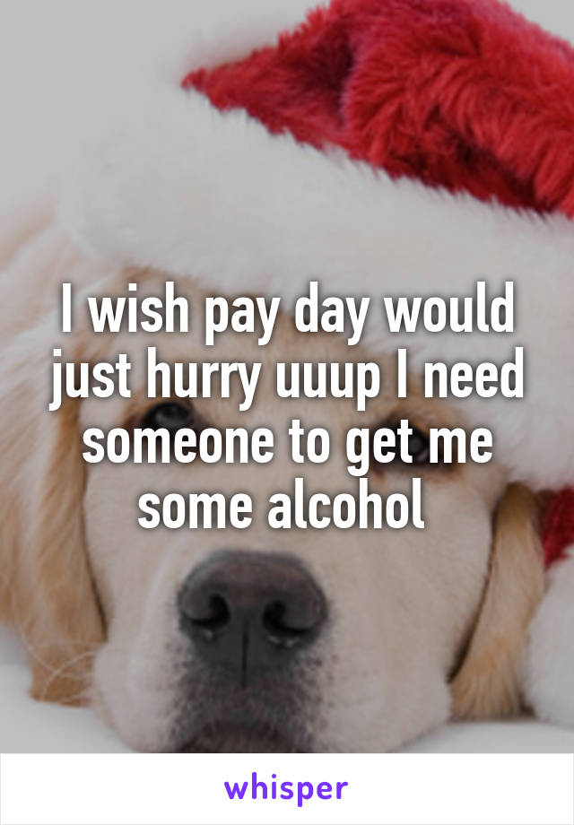 I wish pay day would just hurry uuup I need someone to get me some alcohol