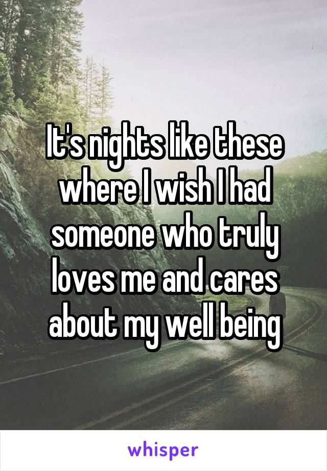 It's nights like these where I wish I had someone who truly loves me and cares about my well being
