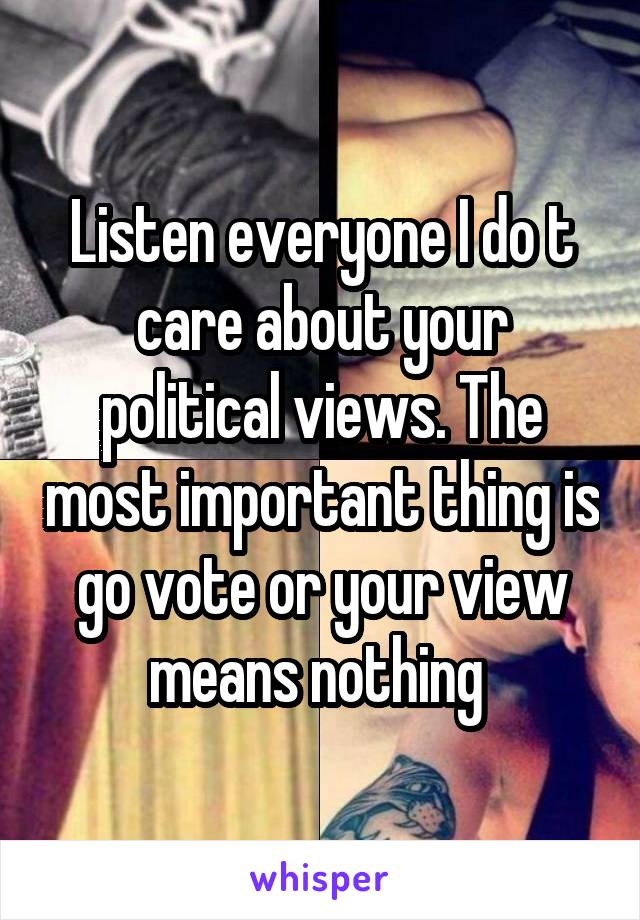 Listen everyone I do t care about your political views. The most important thing is go vote or your view means nothing