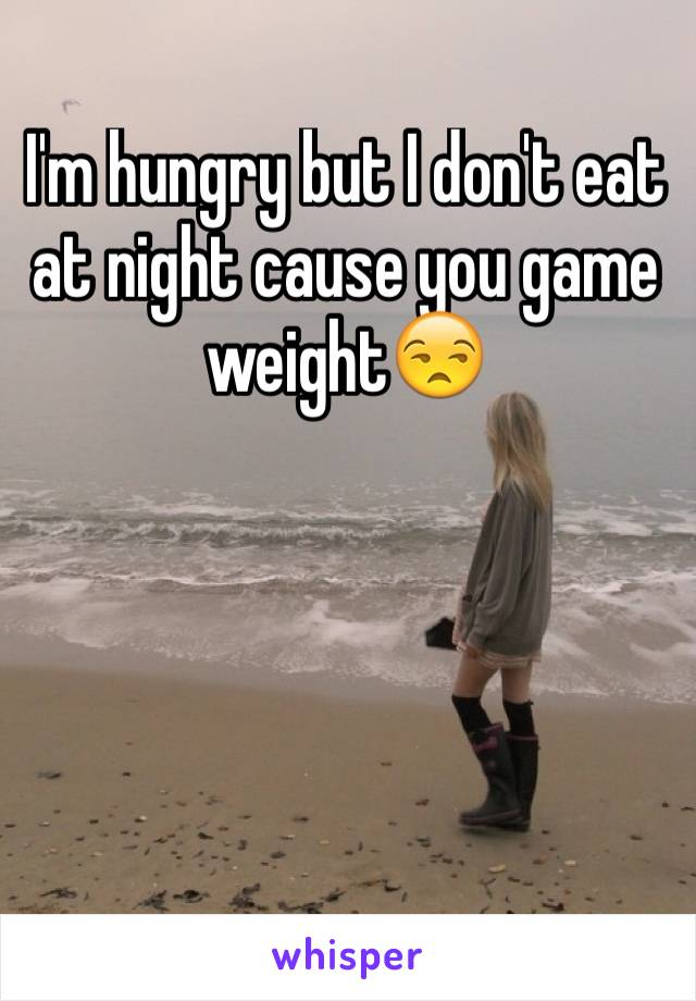 I'm hungry but I don't eat at night cause you game weight😒