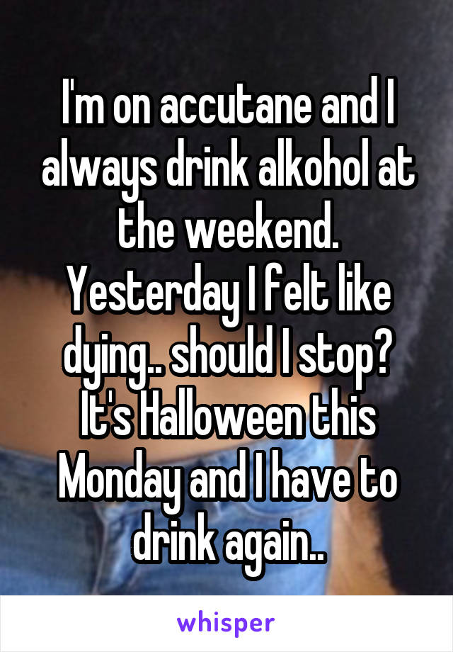 I'm on accutane and I always drink alkohol at the weekend. Yesterday I felt like dying.. should I stop? It's Halloween this Monday and I have to drink again..