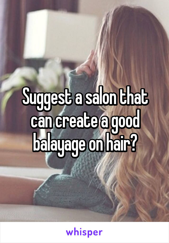 Suggest a salon that can create a good balayage on hair?