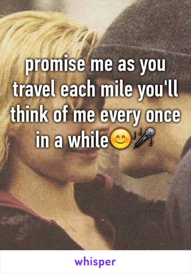 promise me as you travel each mile you'll think of me every once in a while😊🎤