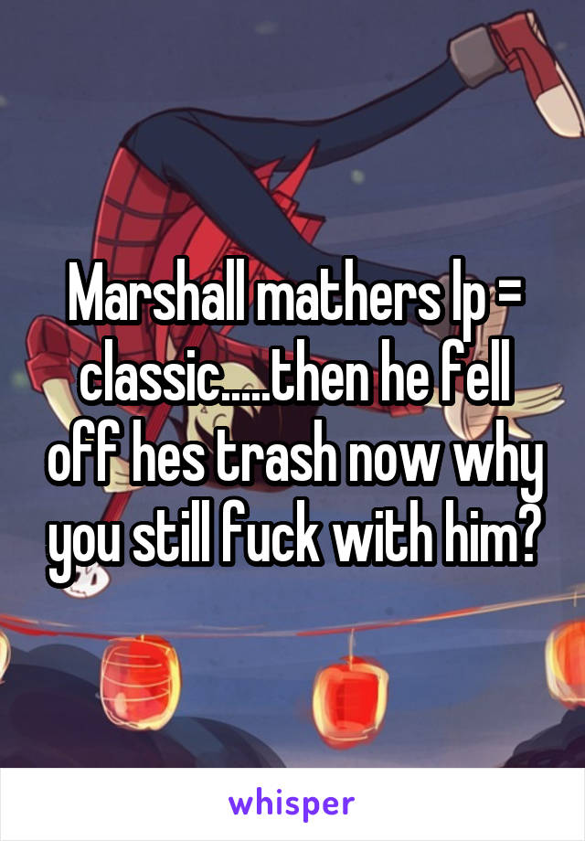 Marshall mathers lp = classic.....then he fell off hes trash now why you still fuck with him?