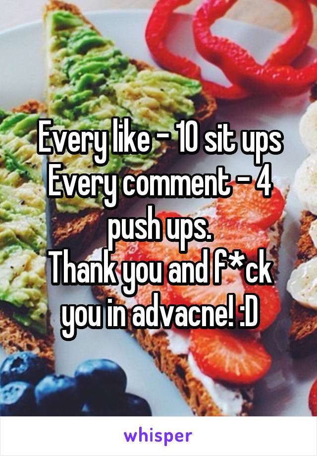 Every like - 10 sit ups Every comment - 4 push ups. Thank you and f*ck you in advacne! :D