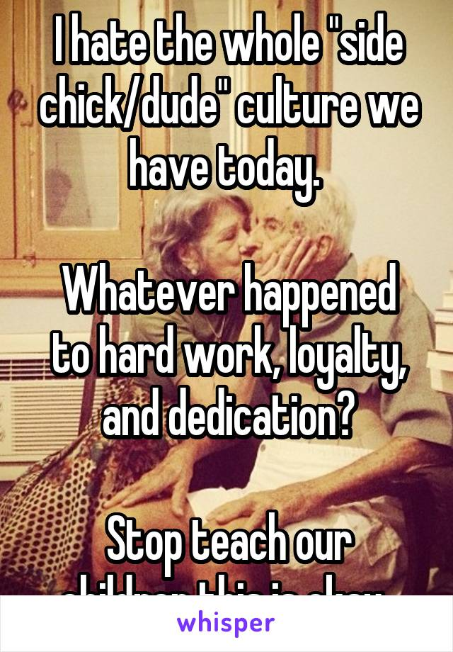 """I hate the whole """"side chick/dude"""" culture we have today.   Whatever happened to hard work, loyalty, and dedication?  Stop teach our children this is okay."""