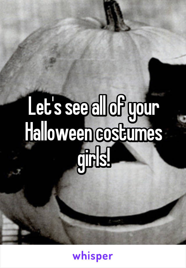 Let's see all of your Halloween costumes girls!