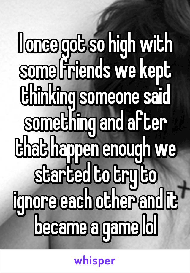 I once got so high with some friends we kept thinking someone said something and after that happen enough we started to try to ignore each other and it became a game lol