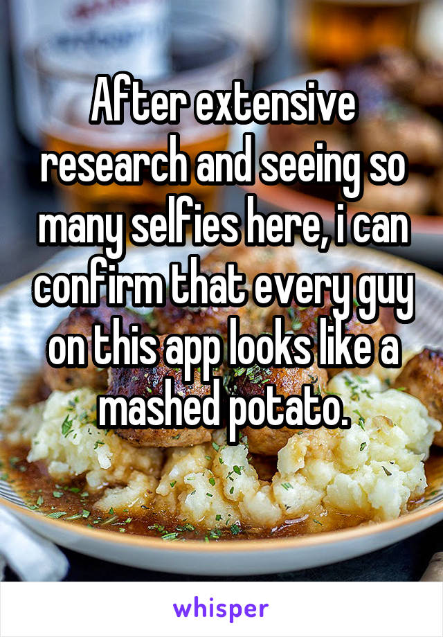 After extensive research and seeing so many selfies here, i can confirm that every guy on this app looks like a mashed potato.
