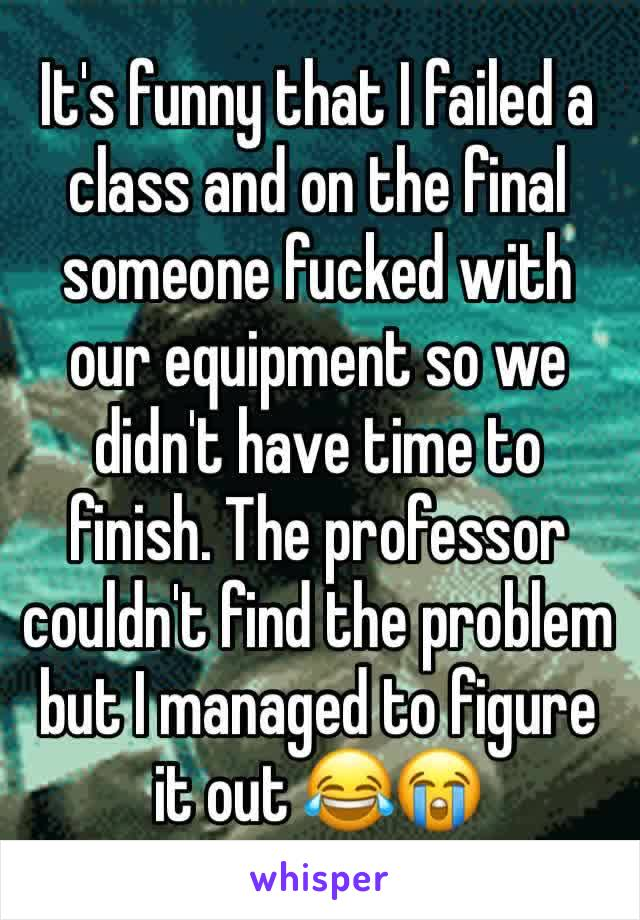 It's funny that I failed a class and on the final someone fucked with our equipment so we didn't have time to finish. The professor couldn't find the problem but I managed to figure it out 😂😭