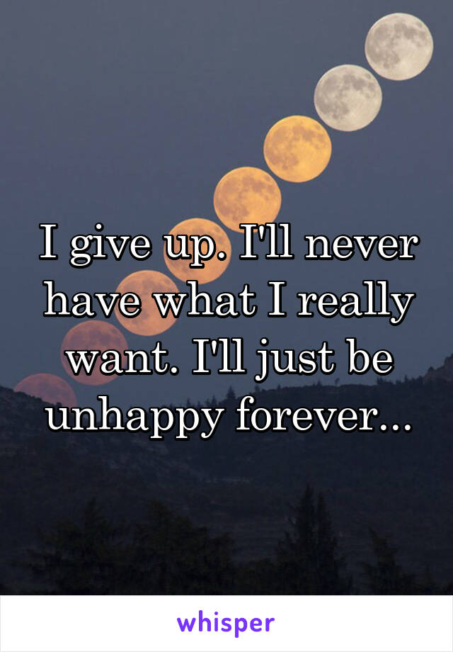 I give up. I'll never have what I really want. I'll just be unhappy forever...