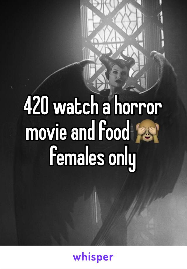 420 watch a horror movie and food 🙈 females only