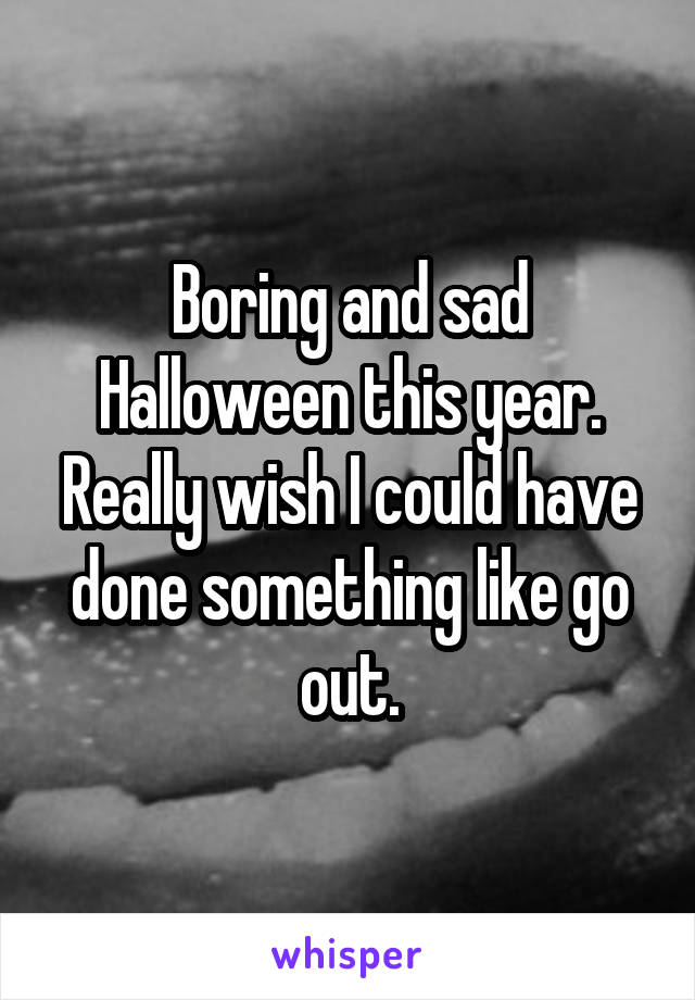 Boring and sad Halloween this year. Really wish I could have done something like go out.